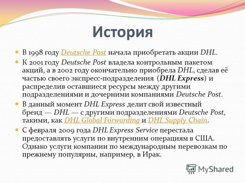 История В 1998 году Deutsche Post начала приобретать акции DHL.Deutsche Post К 2001 году Deutsche Post владела контрольным пакетом акций, а в 2002 году окончательно приобрела DHL, сделав её частью своего экспресс-подразделения (DHL Express) и распред