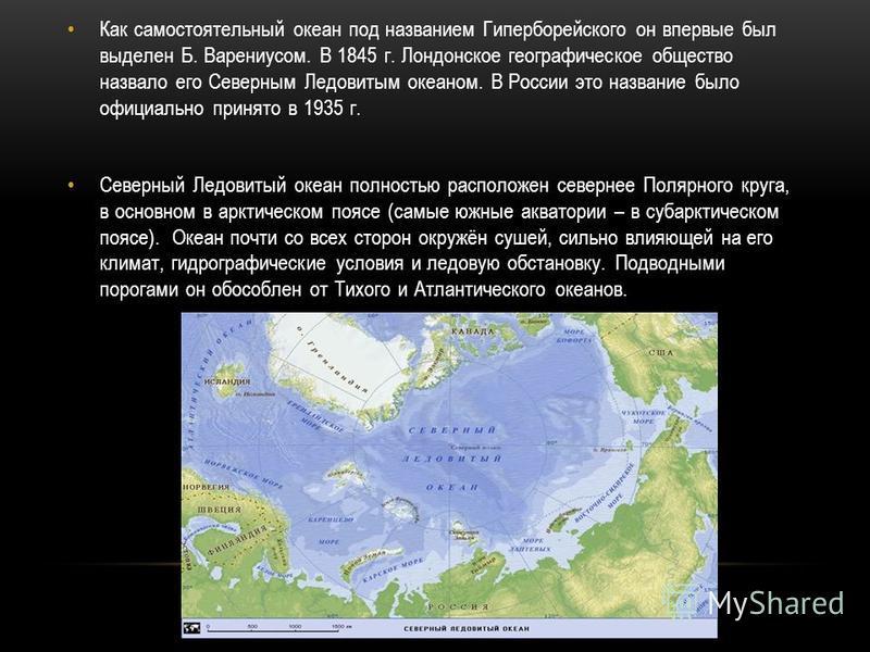 Как самостоятельный океан под названием Гиперборейского он впервые был выделен Б. Варениусом. В 1845 г. Лондонское географическое общество назвало его Северным Ледовитым океаном. В России это название было официально принято в 1935 г. Северный Ледови