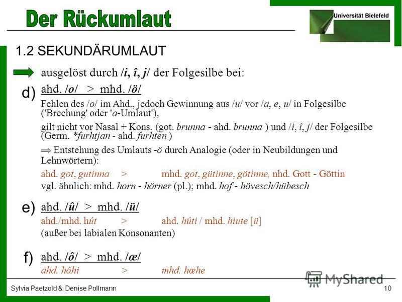 Sylvia Paetzold & Denise Pollmann10 1.2 SEKUNDÄRUMLAUT ahd. /o/ > mhd. /ö/ Fehlen des /o/ im Ahd., jedoch Gewinnung aus /u/ vor /a, e, u/ in Folgesilbe ('Brechung' oder 'a-Umlaut'), gilt nicht vor Nasal + Kons. (got. brunna ahd. brunna ) und /i, î,