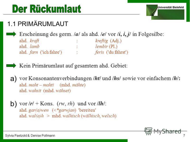 Sylvia Paetzold & Denise Pollmann7 1.1 PRIMÄRUMLAUT Erscheinung des germ. /a/ als ahd. /e/ vor /i, i, j/ in Folgesilbe: ahd. kraft :kreftig (Adj.) ahd. lamb :lembir (Pl.) ahd. farn ('ich fahre') :feris ('du fährst') Kein Primärumlaut auf gesamtem ahd
