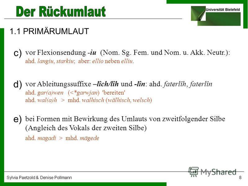 Sylvia Paetzold & Denise Pollmann8 1.1 PRIMÄRUMLAUT vor Flexionsendung -iu (Nom. Sg. Fem. und Nom. u. Akk. Neutr.): ahd. langiu, starkiu; aber: ellio neben elliu. c) d) vor Ableitungssuffixe –lîch/lîh und lîn: ahd. faterlîh, faterlîn ahd. gar(a)wen (