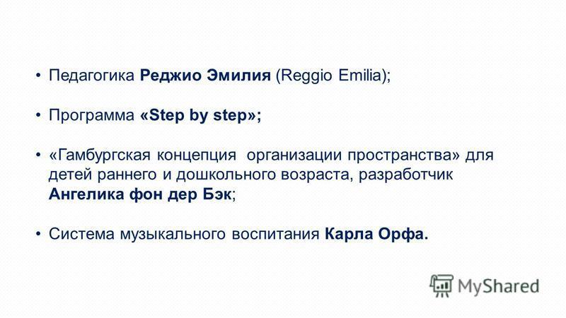 Педагогика Реджио Эмилия (Reggio Emilia); Программа «Step by step»; «Гамбургская концепция организации пространства» для детей раннего и дошкольного возраста, разработчик Ангелика фон дер Бэк; Система музыкального воспитания Карла Орфа.
