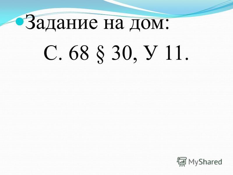 Задание на дом: С. 68 § 30, У 11.