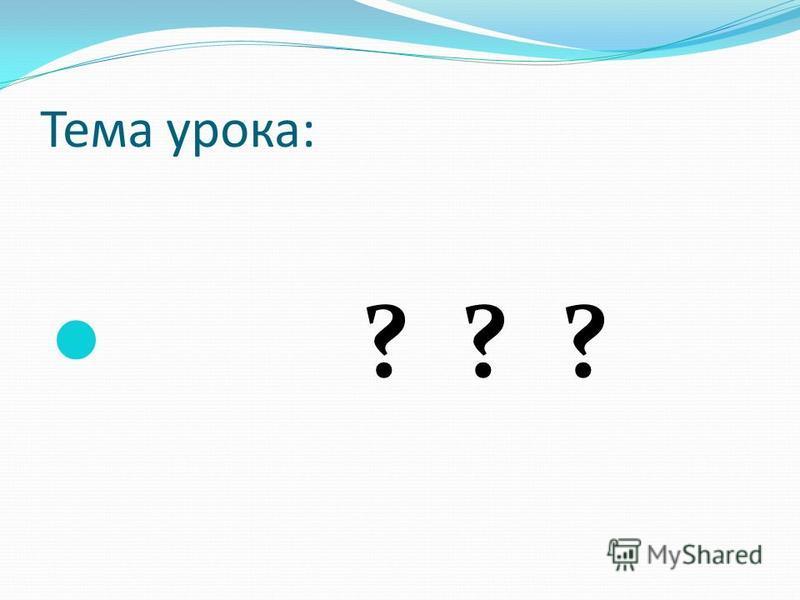 Тема урока: ? ? ?