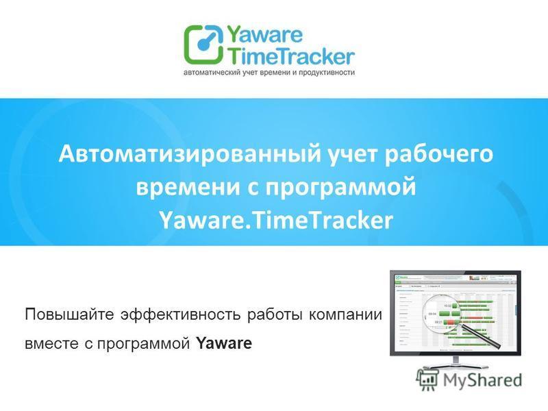 Повышайте эффективность работы компании вместе с программой Yaware Автоматизированный учет рабочего времени с программой Yaware.TimeTracker
