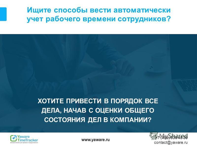 www.yaware.ru +7 (499) 638 48 39 contact@yaware.ru Ищите способы вести автоматически учет рабочего времени сотрудников? ХОТИТЕ ПРИВЕСТИ В ПОРЯДОК ВСЕ ДЕЛА, НАЧАВ С ОЦЕНКИ ОБЩЕГО СОСТОЯНИЯ ДЕЛ В КОМПАНИИ?