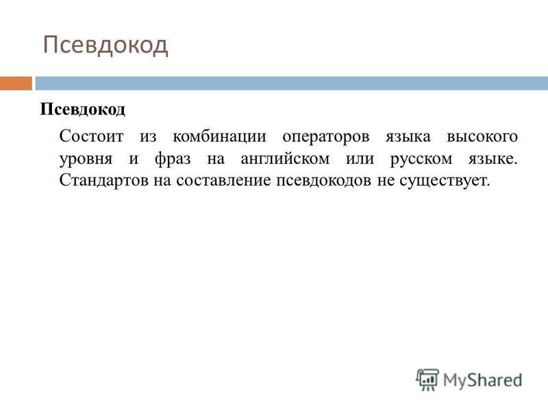 Псевдокод Состоит из комбинации операторов языка высокого уровня и фраз на английском или русском языке. Стандартов на составление псевдокодов не существует. Псевдокод