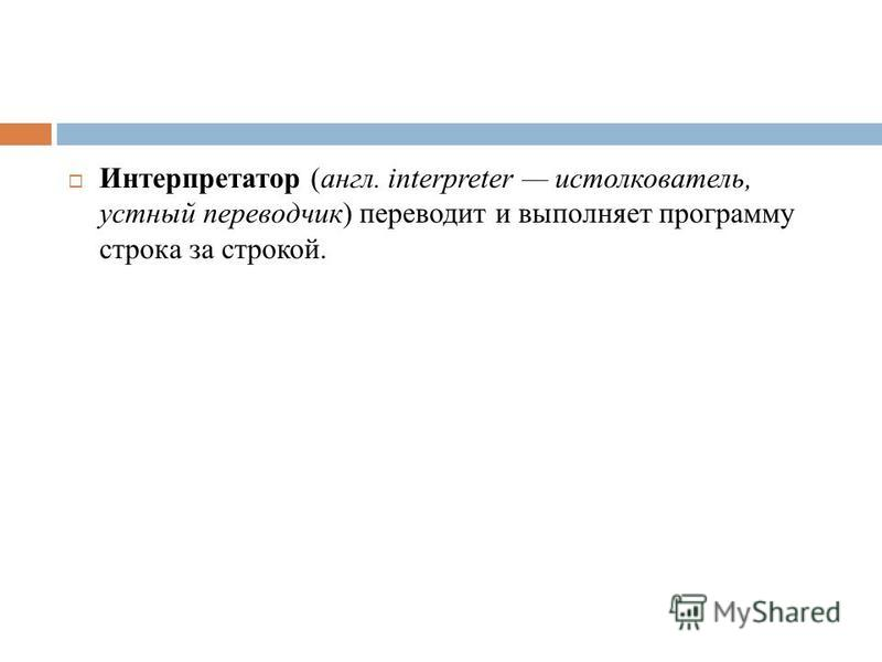 Интерпретатор (англ. interpreter истолкователь, устный переводчик) переводит и выполняет программу строка за строкой.