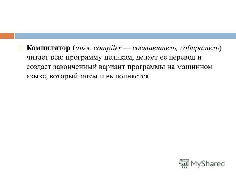 Компилятор (англ. compiler составитель, собиратель) читает всю программу целиком, делает ее перевод и создает законченный вариант программы на машинном языке, который затем и выполняется.