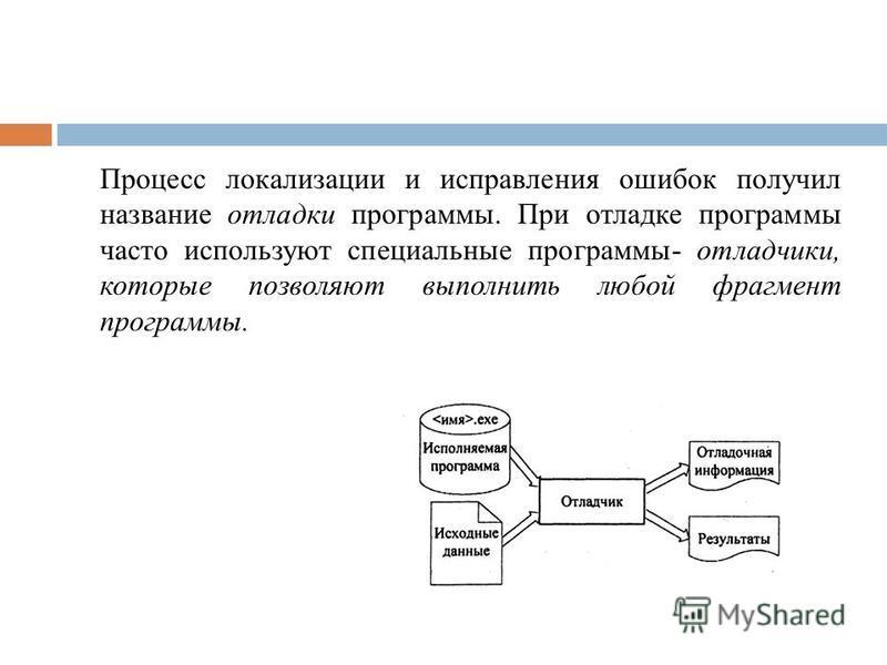 Процесс локализации и исправления ошибок получил название отладки программы. При отладке программы часто используют специальные программы- отладчики, которые позволяют выполнить любой фрагмент программы.