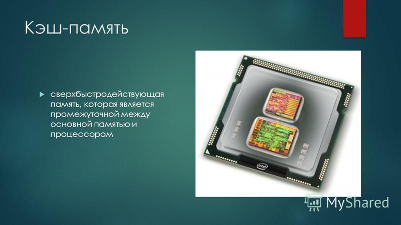 Кэш-память сверхбыстродействующая память, которая является промежуточной между основной памятью и процессором