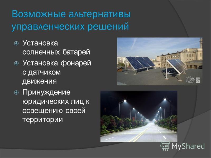 Возможные альтернативы управленческих решений Установка солнечных батарей Установка фонарей с датчиком движения Принуждение юридических лиц к освещению своей территории