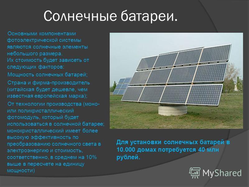 Солнечные батареи. Основными компонентами фотоэлектрической системы являются солнечные элементы небольшого размера. Их стоимость будет зависеть от следующих факторов: Мощность солнечных батарей; Страна и фирма-производитель (китайская будет дешевле,