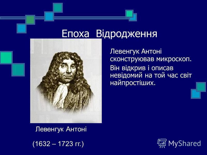Епоха Відродження Левенгук Антоні сконструював микроскоп. Він відкрив і описав невідомий на той час світ найпростіших. Левенгук Антоні (1632 – 1723 гг.)