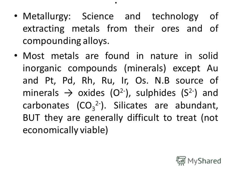 . Metallurgy: Science and technology of extracting metals from their ores and of compounding alloys. Most metals are found in nature in solid inorganic compounds (minerals) except Au and Pt, Pd, Rh, Ru, Ir, Os. N.B source of minerals oxides (O 2- ),
