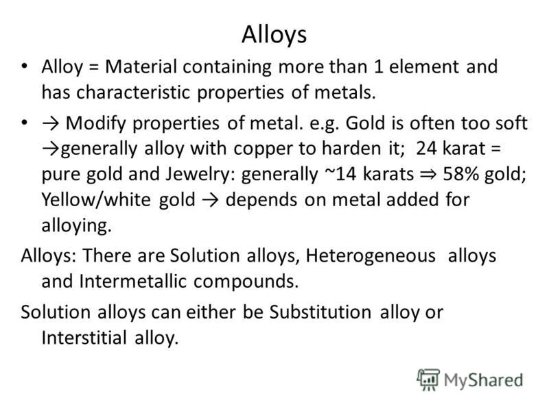 Alloys Alloy = Material containing more than 1 element and has characteristic properties of metals. Modify properties of metal. e.g. Gold is often too soft generally alloy with copper to harden it; 24 karat = pure gold and Jewelry: generally ~14 kara