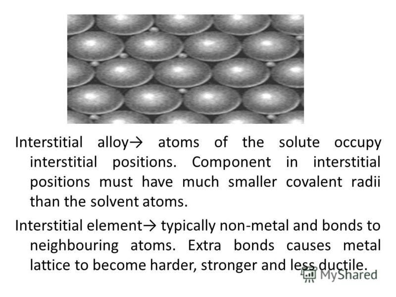 Interstitial alloy atoms of the solute occupy interstitial positions. Component in interstitial positions must have much smaller covalent radii than the solvent atoms. Interstitial element typically non-metal and bonds to neighbouring atoms. Extra bo