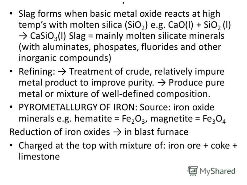 . Slag forms when basic metal oxide reacts at high temps with molten silica (SiO 2 ) e.g. CaO(l) + SiO 2 (l) CaSiO 3 (l) Slag = mainly molten silicate minerals (with aluminates, phospates, fluorides and other inorganic compounds) Refining: Treatment