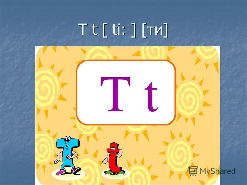 T t [ ti: ] [ти]