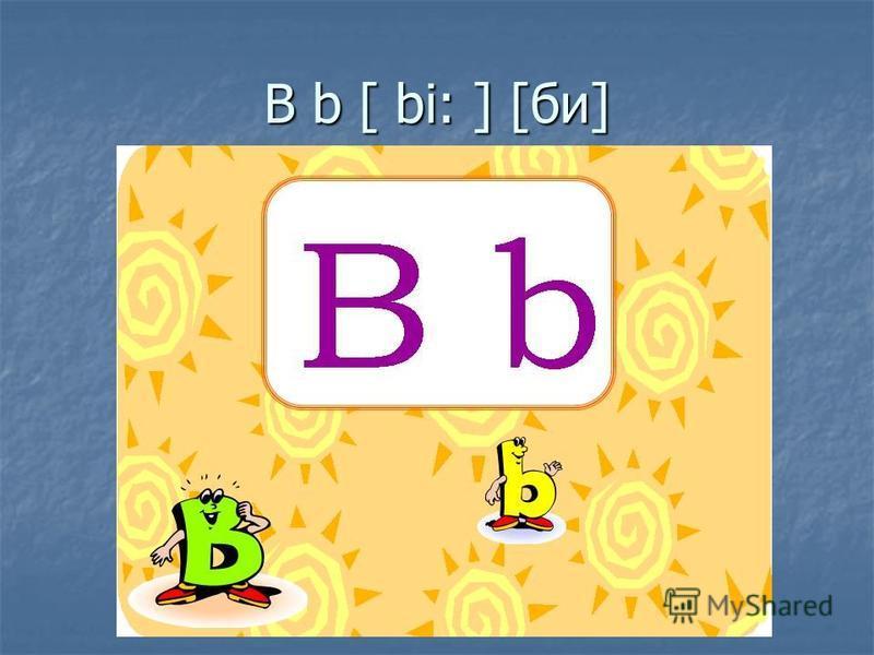 B b [ bi: ] [би]