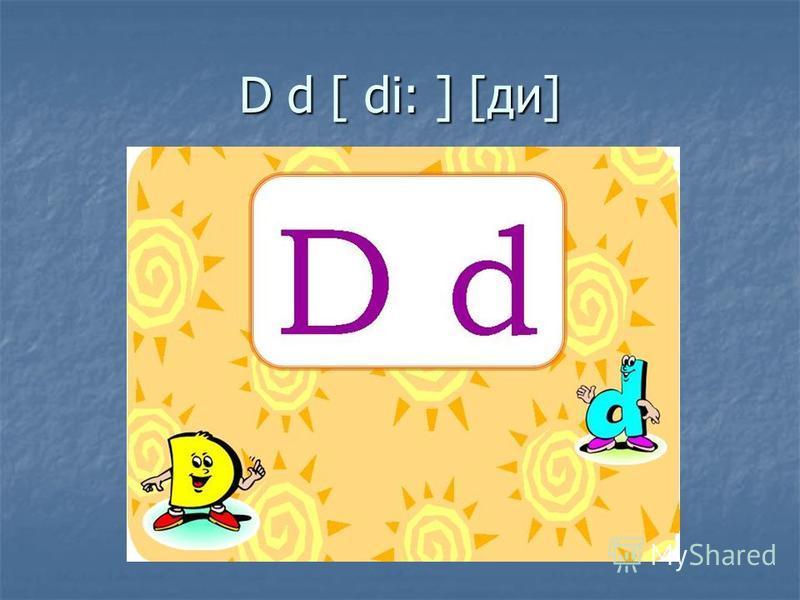 D d [ di: ] [ди]