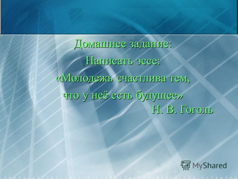 Домашнее задание: Написать эссе: «Молодежь счастлива тем, что у неё есть будущее» Н. В. Гоголь