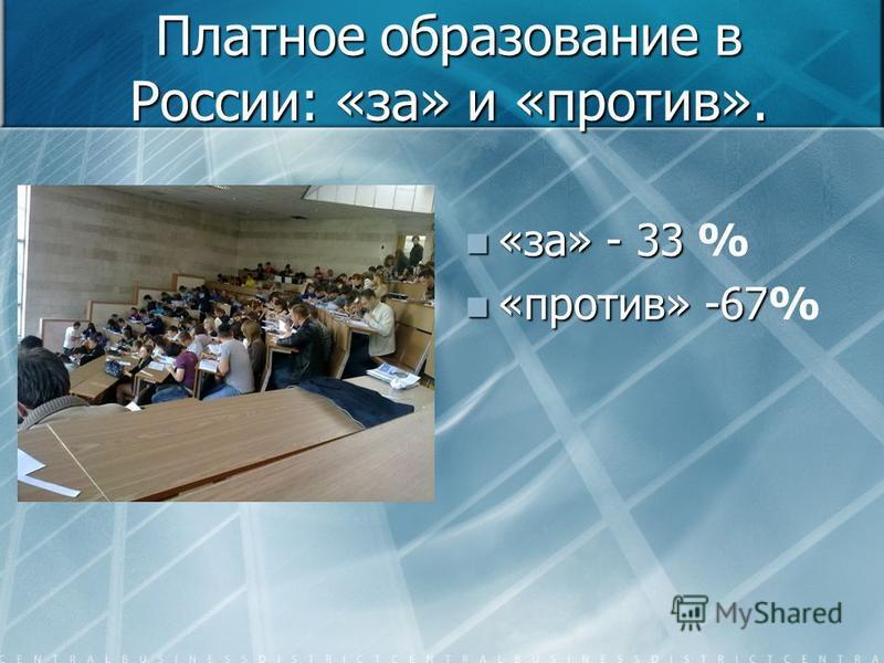 Платное образование в России: «за» и «против». «за» - 33 % «против» -67%