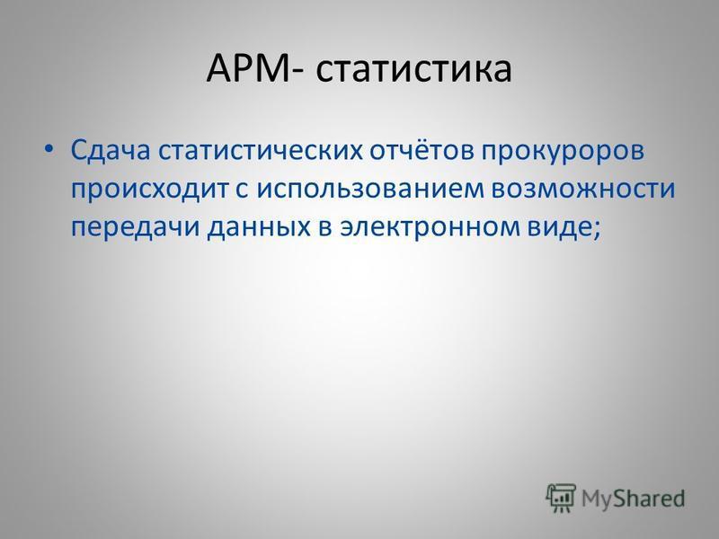 АРМ- статистика Сдача статистических отчётов прокуроров происходит с использованием возможности передачи данных в электронном виде;