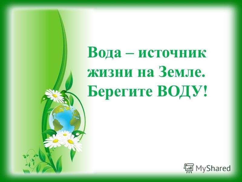 Вода – источник жизни на Земле. Берегите ВОДУ!