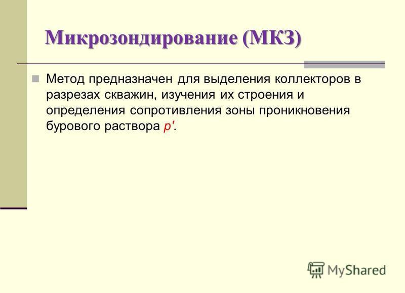 Микрозондирование (МКЗ) Метод предназначен для выделения коллекторов в разрезах скважин, изучения их строения и определения сопротивления зоны проникновения бурового раствора р'.