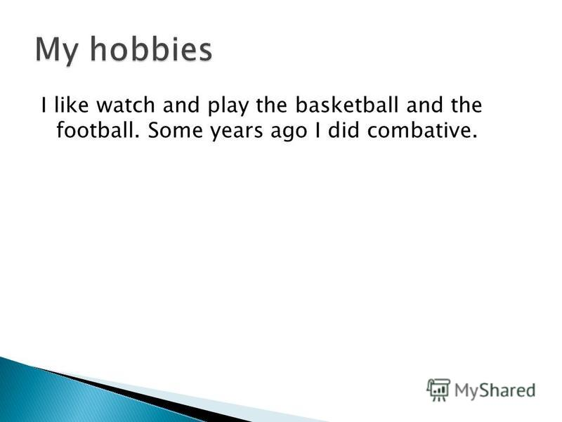 I like watch and play the basketball and the football. Some years ago I did combative.