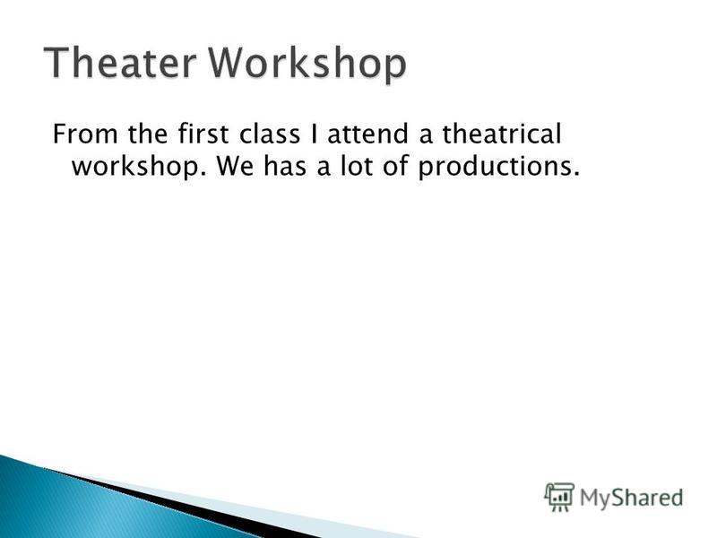 From the first class I attend a theatrical workshop. We has a lot of productions.