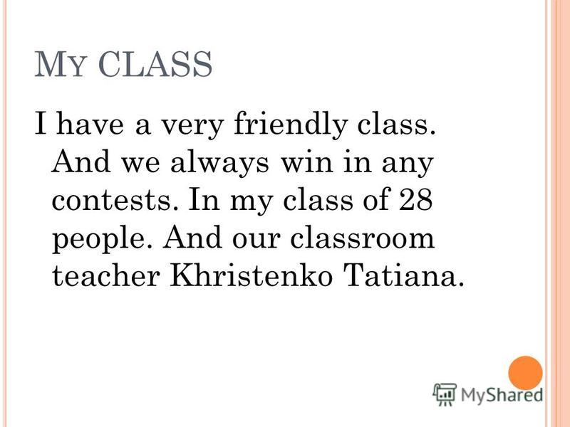 M Y CLASS I have a very friendly class. And we always win in any contests. In my class of 28 people. And our classroom teacher Khristenko Tatiana.