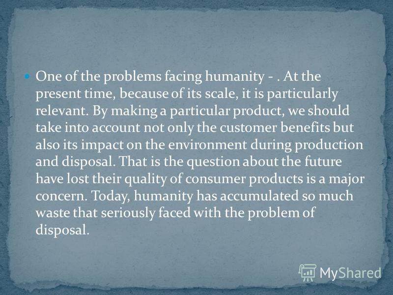 One of the problems facing humanity -. At the present time, because of its scale, it is particularly relevant. By making a particular product, we should take into account not only the customer benefits but also its impact on the environment during pr