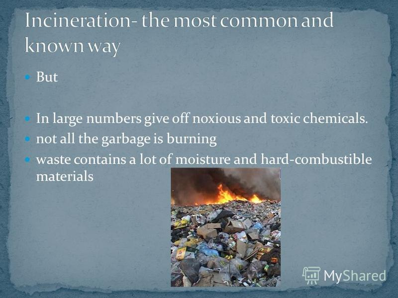 But In large numbers give off noxious and toxic chemicals. not all the garbage is burning waste contains a lot of moisture and hard-combustible materials