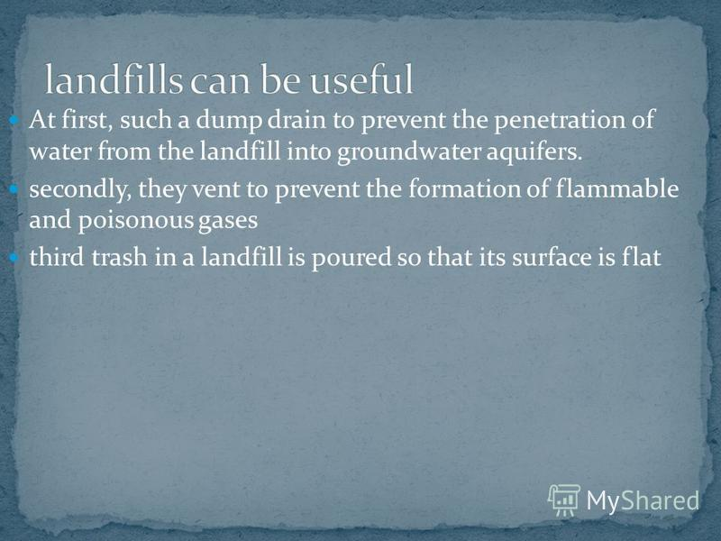 At first, such a dump drain to prevent the penetration of water from the landfill into groundwater aquifers. secondly, they vent to prevent the formation of flammable and poisonous gases third trash in a landfill is poured so that its surface is flat