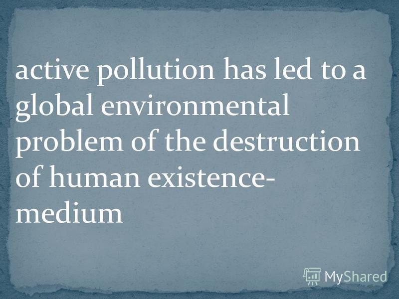 active pollution has led to a global environmental problem of the destruction of human existence- medium