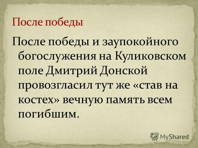 После победы и заупокойного богослужения на Куликовском поле Дмитрий Донской провозгласил тут же «став на костях» вечную память всем погибшим.
