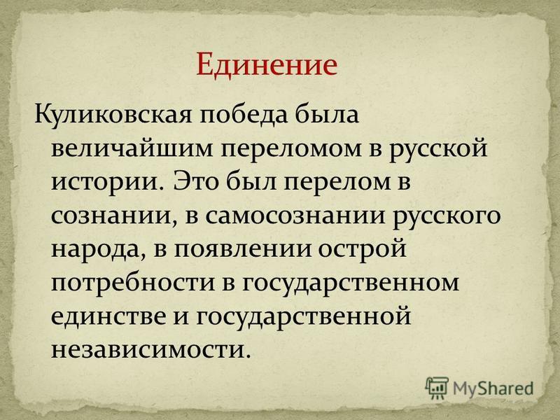 Куликовская победа была величайшим переломом в русской истории. Это был перелом в сознании, в самосознании русского народа, в появлении острой потребности в государственном единстве и государственной независимости.