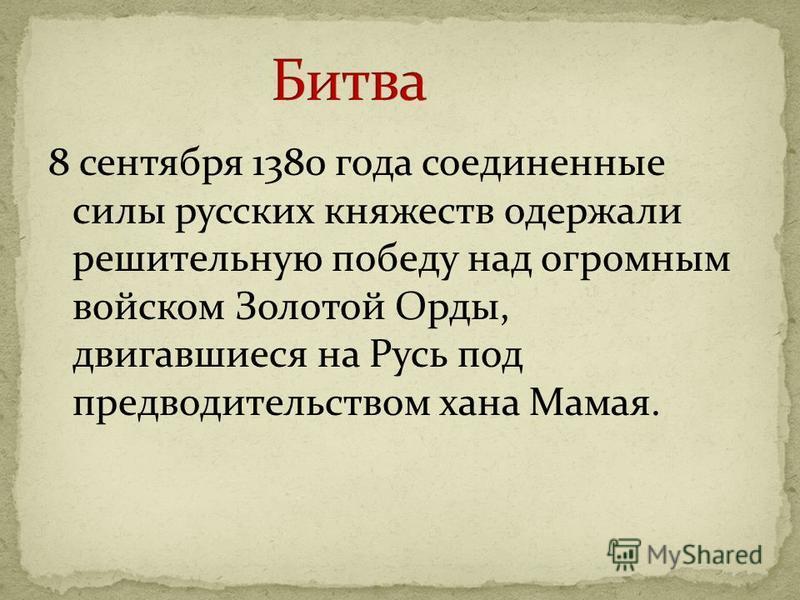 8 сентября 1380 года соединенные силы русских княжеств одержали решительную победу над огромным войском Золотой Орды, двигавшиеся на Русь под предводительством хана Мамая.