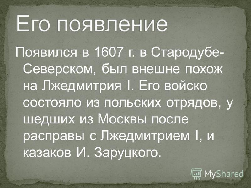 Появился в 1607 г. в Стародубе- Северском, был внешне похож на Лжедмитрия I. Его войско состояло из польских отрядов, у шедших из Москвы после расправы с Лжедмитрием I, и казаков И. Заруцкого.