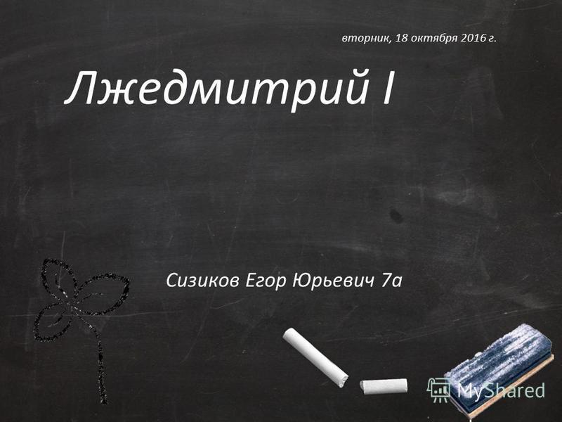 Лжедмитрий I Сизиков Егор Юрьевич 7 а вторник, 18 октября 2016 г.