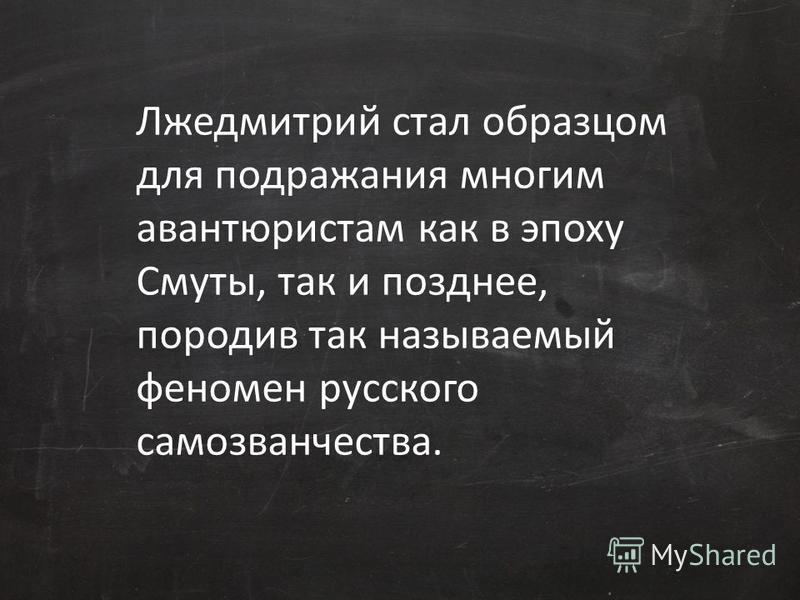 Лжедмитрий стал образцом для подражания многим авантюристам как в эпоху Смуты, так и позднее, породив так называемый феномен русского самозванчества.