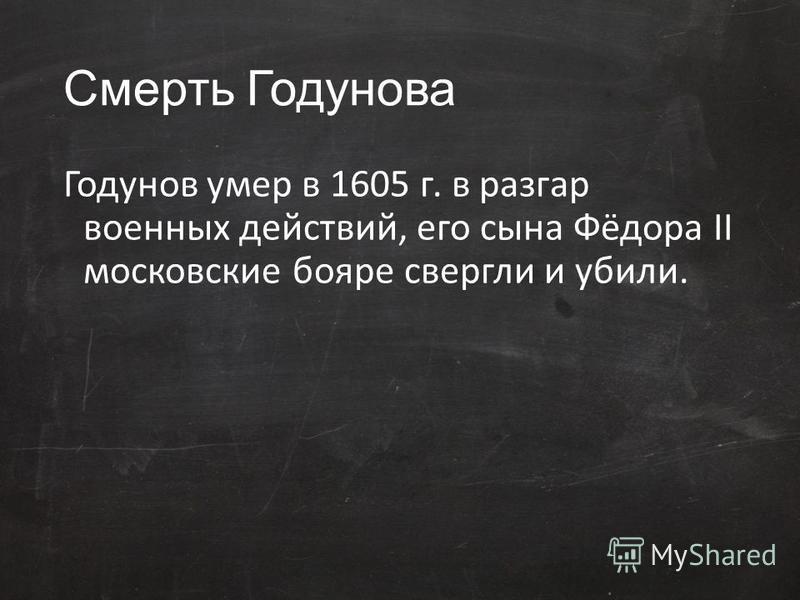 Смерть Годунова Годунов умер в 1605 г. в разгар военных действий, его сына Фёдора II московские бояре свергли и убили.