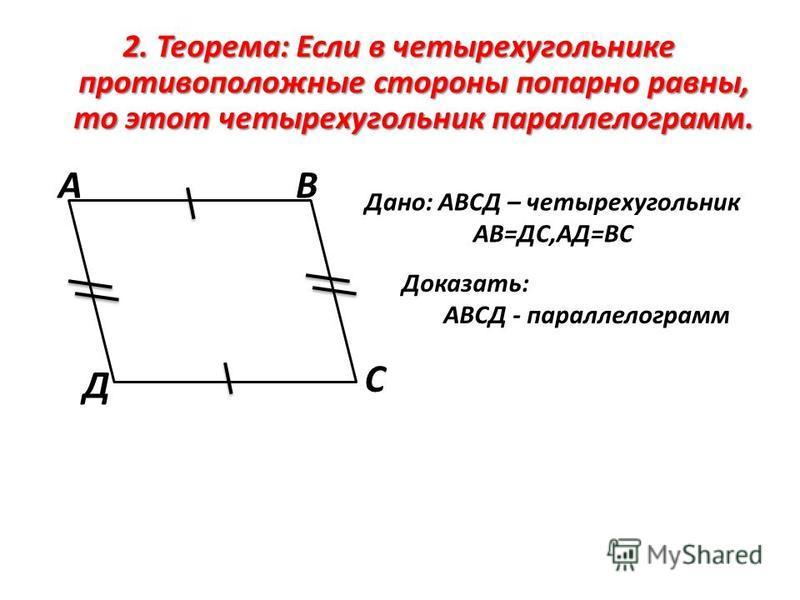 2. Теорема: Если в четырехугольнике противоположные стороны попарно равны, то этот четырехугольник параллелограмм. АВ С Д Дано: АВСД – четырехугольник АВ=ДС,АД=ВС Доказать: АВСД - параллелограмм