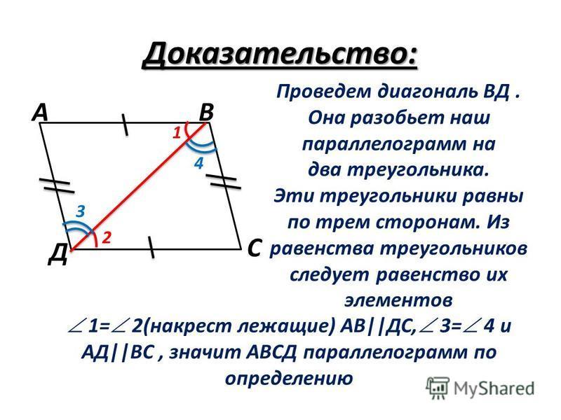 Доказательство: Проведем диагональ ВД. Она разобьет наш параллелограмм на два треугольника. Эти треугольники равны по трем сторонам. Из равенства треугольников следует равенство их элементов 1= 2(накрест лежащие) АВ||ДС, 3= 4 и АД||ВС, значит АВСД па