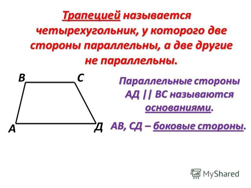 Трапецией называется четырехугольник, у которого две стороны параллельны, а две другие не параллельны. Параллельные стороны АД || ВС называются основаниями. АВ, СД – боковые стороны. А ВС Д