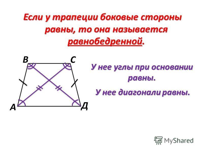 Если у трапеции боковые стороны равны, то она называется равнобедренной. У нее углы при основании равны. У нее диагонали равны. А В С Д