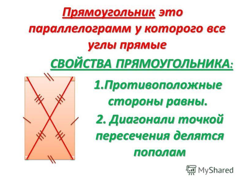 Прямоугольник это параллелограмм у которого все углы прямые СВОЙСТВА ПРЯМОУГОЛЬНИКА: 1. Противоположные стороны равны. 2. Диагонали точкой пересечения делятся пополам