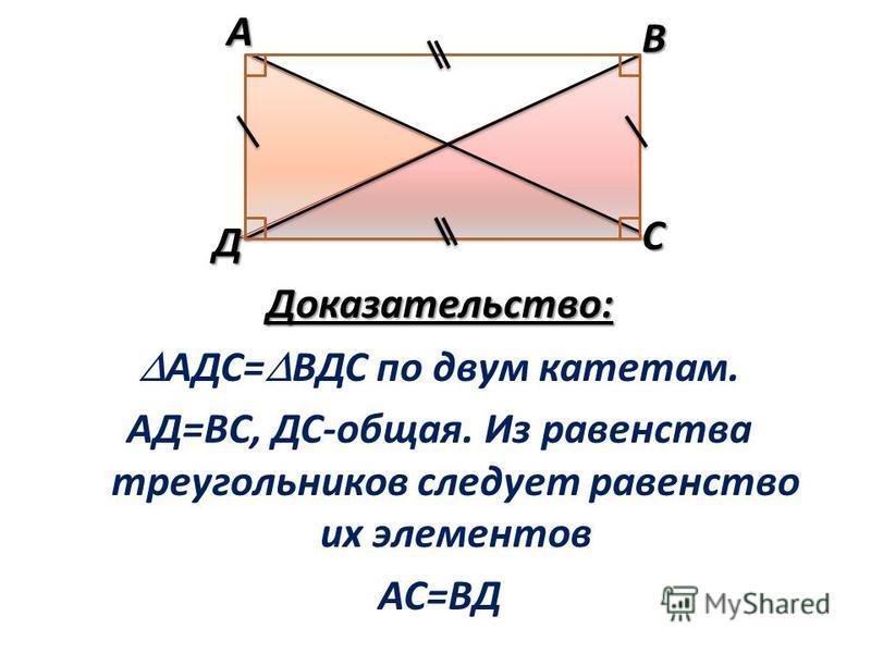 Доказательство: АДС= ВДС по двум катетам. АД=ВС, ДС-общая. Из равенства треугольников следует равенство их элементов АС=ВДАВ С Д